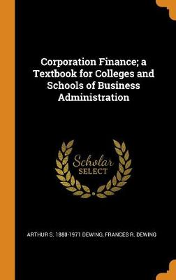 Corporation Finance; A Textbook for Colleges and Schools of Business Administration (Hardback)