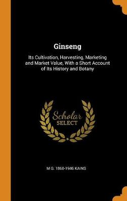 Ginseng; Its Cultivation, Harvesting, Marketing and Market Value, with a Short Account of Its History and Botany (Hardback)
