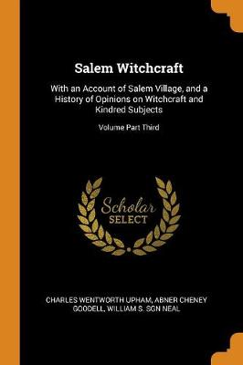 Salem Witchcraft: With an Account of Salem Village, and a History of Opinions on Witchcraft and Kindred Subjects; Volume Part Third (Paperback)