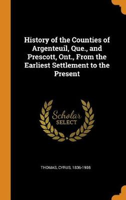 History of the Counties of Argenteuil, Que., and Prescott, Ont: From the Earliest Settlement to the Present (Hardback)