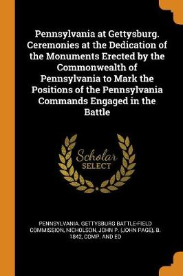 Pennsylvania at Gettysburg. Ceremonies at the Dedication of the Monuments Erected by the Commonwealth of Pennsylvania to Mark the Positions of the Pennsylvania Commands Engaged in the Battle (Paperback)