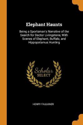 Elephant Haunts: Being a Sportsman's Narrative of the Search for Doctor Livingstone, with Scenes of Elephant, Buffalo, and Hippopotamus Hunting (Paperback)