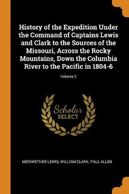 History of the Expedition Under the Command of Captains Lewis and Clark to the Sources of the Missouri, Across the Rocky Mountains, Down the Columbia River to the Pacific in 1804-6; Volume 2 (Paperback)