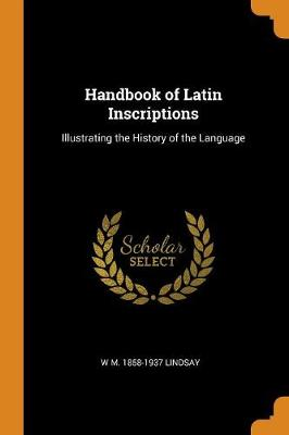 Handbook of Latin Inscriptions: Illustrating the History of the Language (Paperback)