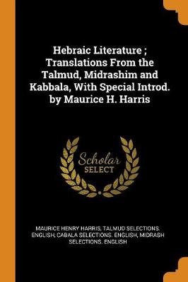 Hebraic Literature; Translations from the Talmud, Midrashim and Kabbala, with Special Introd. by Maurice H. Harris (Paperback)