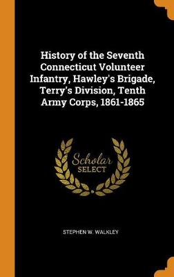 History of the Seventh Connecticut Volunteer Infantry, Hawley's Brigade, Terry's Division, Tenth Army Corps, 1861-1865 (Hardback)