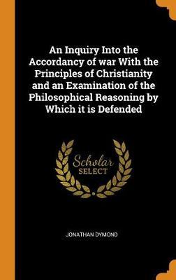 An Inquiry Into the Accordancy of War with the Principles of Christianity and an Examination of the Philosophical Reasoning by Which It Is Defended (Hardback)