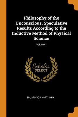 Philosophy of the Unconscious, Speculative Results According to the Inductive Method of Physical Science; Volume 1 (Paperback)
