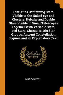 Star Atlas Containing Stars Visible to the Naked Eye and Clusters, Nebul and Double Stars Visible in Small Telescopes Together with Variable Stars, Red Stars, Characteristic Star Groups, Ancient Constellation Figures and an Explanatory Text (Paperback)