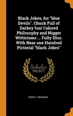Black Jokes, for Blue Devils. Chuck Full of Darkey Fun! Colored Philosophy and Nigger Witticisms ... Fully Illus. with Near One Hundred Pictorial Black Jokes (Hardback)
