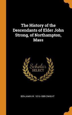 The History of the Descendants of Elder John Strong, of Northampton, Mass (Hardback)