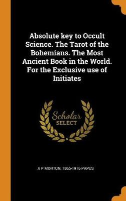Absolute Key to Occult Science  the Tarot of the Bohemians  the Most  Ancient Book in the World  for the Exclusive Use of Initiates by A P  Morton,