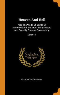 Heaven and Hell: Also the World of Spirits or Intermediate State from Things Heard and Seen by Emanuel Swedenborg; Volume 1 (Hardback)