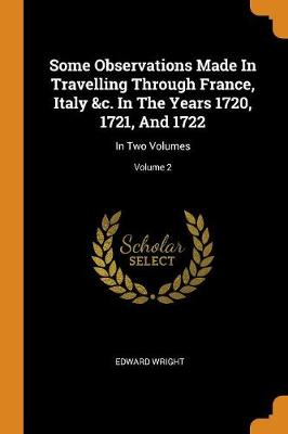 Some Observations Made in Travelling Through France, Italy &c. in the Years 1720, 1721, and 1722: In Two Volumes; Volume 2 (Paperback)