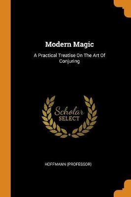 Modern Magic: A Practical Treatise on the Art of Conjuring (Paperback)