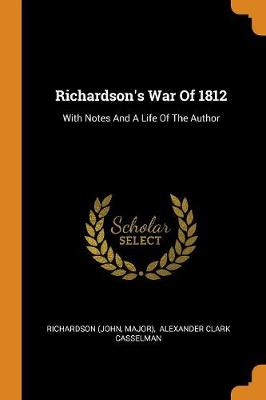 Richardson's War of 1812: With Notes and a Life of the Author (Paperback)