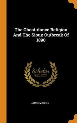 The Ghost-Dance Religion and the Sioux Outbreak of 1890 (Hardback)
