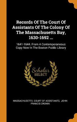 Records of the Court of Assistants of the Colony of the Massachusetts Bay, 1630-1692 ...: 1641-1644. from a Contemporaneous Copy Now in the Boston Public Library (Hardback)