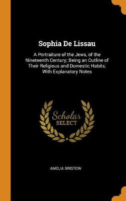 Sophia de Lissau: A Portraiture of the Jews, of the Nineteenth Century; Being an Outline of Their Religious and Domestic Habits; With Explanatory Notes (Hardback)