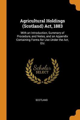 Agricultural Holdings (Scotland) Act, 1883: With an Introduction, Summary of Procedure, and Notes, and an Appendix Containing Forms for Use Under the Act, Etc (Paperback)