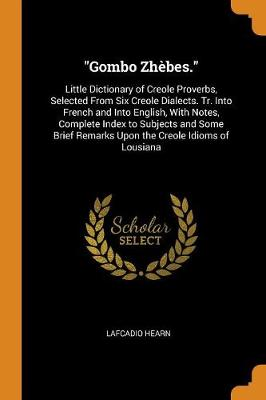 Gombo Zh bes.: Little Dictionary of Creole Proverbs, Selected from Six Creole Dialects. Tr. Into French and Into English, with Notes, Complete Index to Subjects and Some Brief Remarks Upon the Creole Idioms of Lousiana (Paperback)