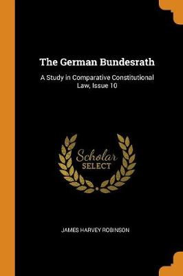 The German Bundesrath: A Study in Comparative Constitutional Law, Issue 10 (Paperback)