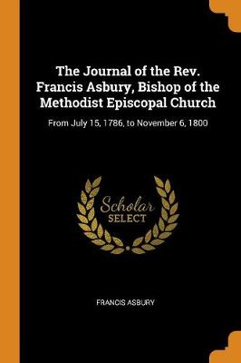 The Journal of the Rev. Francis Asbury, Bishop of the Methodist Episcopal Church: From July 15, 1786, to November 6, 1800 (Paperback)