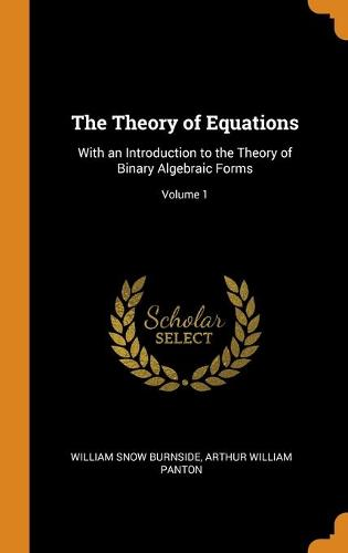The Theory of Equations: With an Introduction to the Theory of Binary Algebraic Forms; Volume 1 (Hardback)