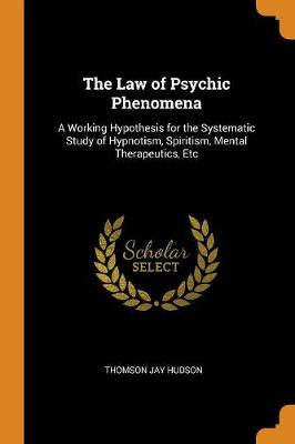 The Law of Psychic Phenomena: A Working Hypothesis for the Systematic Study of Hypnotism, Spiritism, Mental Therapeutics, Etc (Paperback)