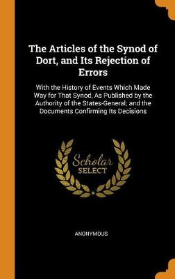 The Articles of the Synod of Dort, and Its Rejection of Errors: With the History of Events Which Made Way for That Synod, as Published by the Authority of the States-General; And the Documents Confirming Its Decisions (Hardback)