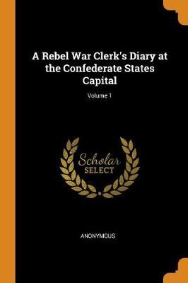 A Rebel War Clerk's Diary at the Confederate States Capital; Volume 1 (Paperback)