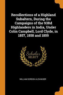 Recollections of a Highland Subaltern, During the Campaigns of the 93rd Highlanders in India, Under Colin Campbell, Lord Clyde, in 1857, 1858 and 1859 (Paperback)