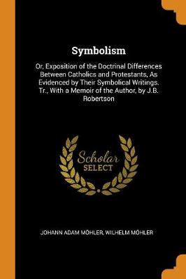 Symbolism: Or, Exposition of the Doctrinal Differences Between Catholics and Protestants, as Evidenced by Their Symbolical Writings. Tr., with a Memoir of the Author, by J.B. Robertson (Paperback)