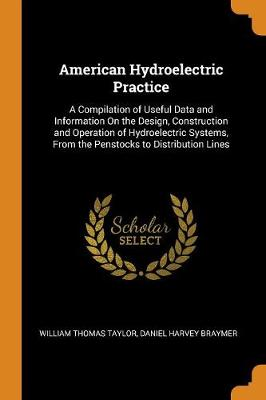 American Hydroelectric Practice: A Compilation of Useful Data and Information on the Design, Construction and Operation of Hydroelectric Systems, from the Penstocks to Distribution Lines (Paperback)