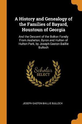 A History and Genealogy of the Families of Bayard, Houstoun of Georgia: And the Descent of the Bolton Family from Assheton, Byron and Hulton of Hulton Park, by Joseph Gaston Baillie Bulloch (Paperback)