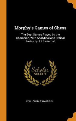 Morphy's Games of Chess: The Best Games Played by the Champion, with Analytical and Critical Notes by J. L wenthal (Hardback)
