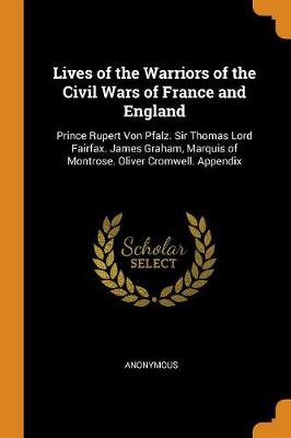 Lives of the Warriors of the Civil Wars of France and England: Prince Rupert Von Pfalz. Sir Thomas Lord Fairfax. James Graham, Marquis of Montrose. Oliver Cromwell. Appendix (Paperback)