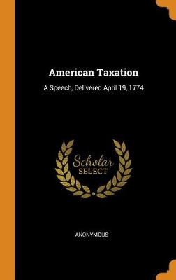 American Taxation: A Speech, Delivered April 19, 1774 (Hardback)