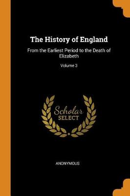 The History of England: From the Earliest Period to the Death of Elizabeth; Volume 3 (Paperback)