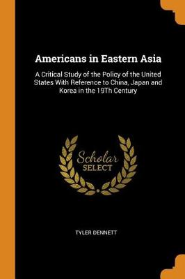 Americans in Eastern Asia: A Critical Study of the Policy of the United States with Reference to China, Japan and Korea in the 19th Century (Paperback)
