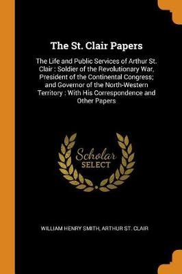 The St. Clair Papers: The Life and Public Services of Arthur St. Clair, Soldier of the Revolutionary War, President of the Continental Congress and Governor of the North-Western Territory: With His Correspondence and Other Papers (Paperback)