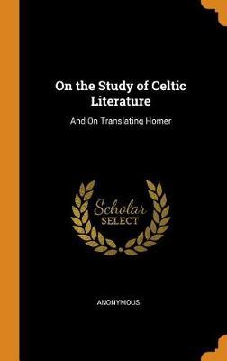 On the Study of Celtic Literature: And on Translating Homer (Hardback)