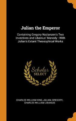 Julian the Emperor: Containing Gregory Nazianzen's Two Invectives and Libanius' Monody: With Julian's Extant Theosophical Works (Hardback)