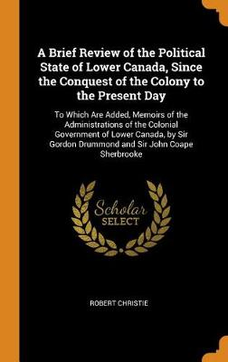 A Brief Review of the Political State of Lower Canada, Since the Conquest of the Colony to the Present Day: To Which Are Added, Memoirs of the Administrations of the Colonial Government of Lower Canada, by Sir Gordon Drummond and Sir John Coape Sherbrooke (Hardback)