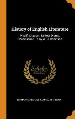 History of English Literature: Wyclif, Chaucer, Earliest Drama, Renaissance, Tr. by W. C. Robinson (Hardback)