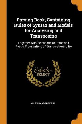 Parsing Book: Containing Rules of Syntax, and Models for Analyzing and Transposing, Together with Selections of Prose and Poetry from Writers of Standard Authority (Paperback)
