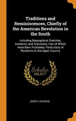 Traditions and Reminiscences, Chiefly of the American Revolution in the South: Including Biographical Sketches, Incidents, and Anecdotes, Few of Which Have Been Published, Particularly of Residents in the Upper Country (Hardback)