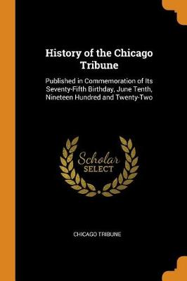 History of the Chicago Tribune: Published in Commemoration of Its Seventy-Fifth Birthday, June Tenth, Nineteen Hundred and Twenty-Two (Paperback)