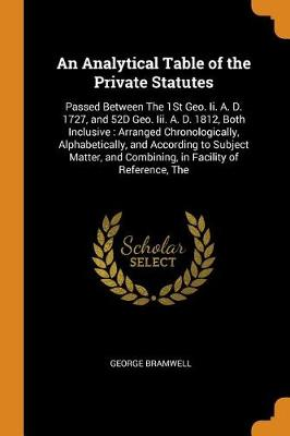 An Analytical Table of the Private Statutes: Passed Between the 1st Geo. II. A. D. 1727, and 52d Geo. III. A. D. 1812, Both Inclusive: Arranged Chronologically, Alphabetically, and According to Subject Matter, and Combining, in Facility of Reference, the (Paperback)