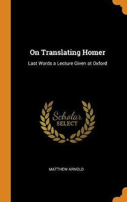 On Translating Homer: Last Words a Lecture Given at Oxford (Hardback)